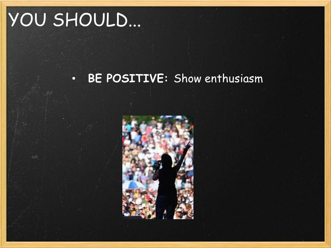 YOU SHOULD... BE POSITIVE: Show enthusiasm