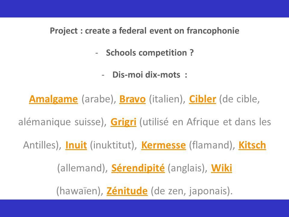 Project : create a federal event on francophonie -Schools competition ? -Dis-moi dix-mots : AmalgameAmalgame (arabe), Bravo (italien), Cibler (de cibl