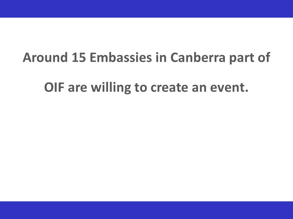 Around 15 Embassies in Canberra part of OIF are willing to create an event.
