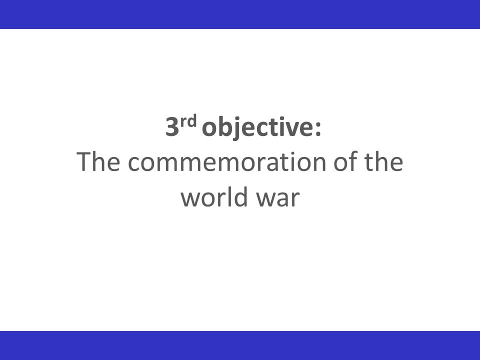 3 rd objective: The commemoration of the world war