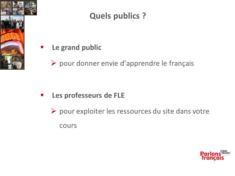 Quels publics ?  Le grand public  pour donner envie d'apprendre le français  Les professeurs de FLE  pour exploiter les ressources du site dans vo