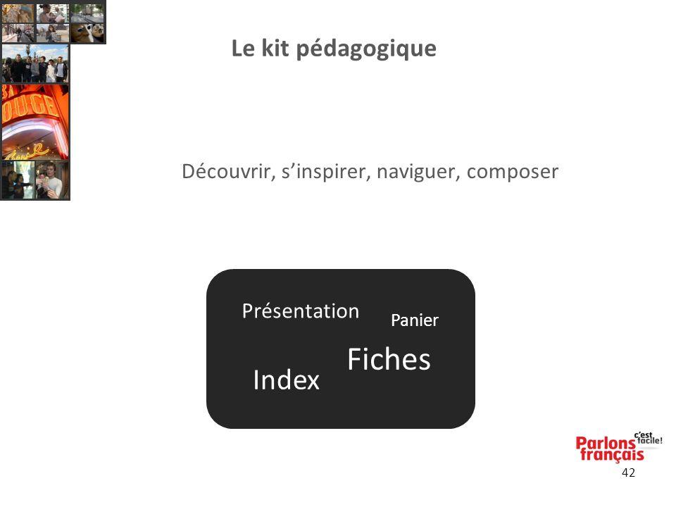 42 Le kit pédagogique Découvrir, s'inspirer, naviguer, composer Présentation Fiches Index Panier Présentation Fiches Index Panier