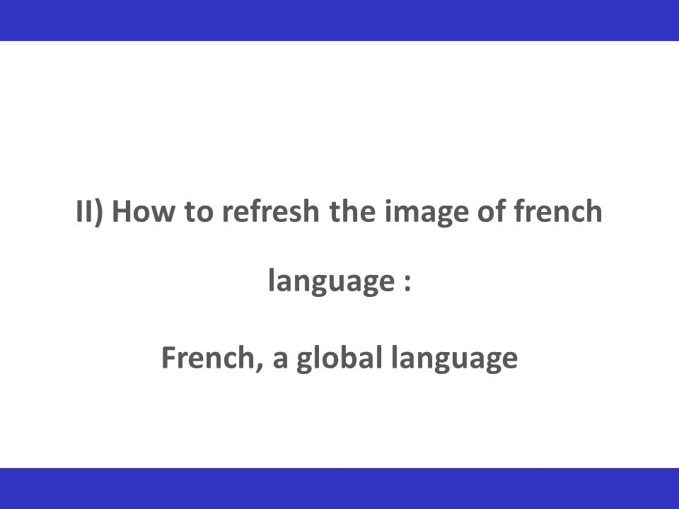 II) How to refresh the image of french language : French, a global language