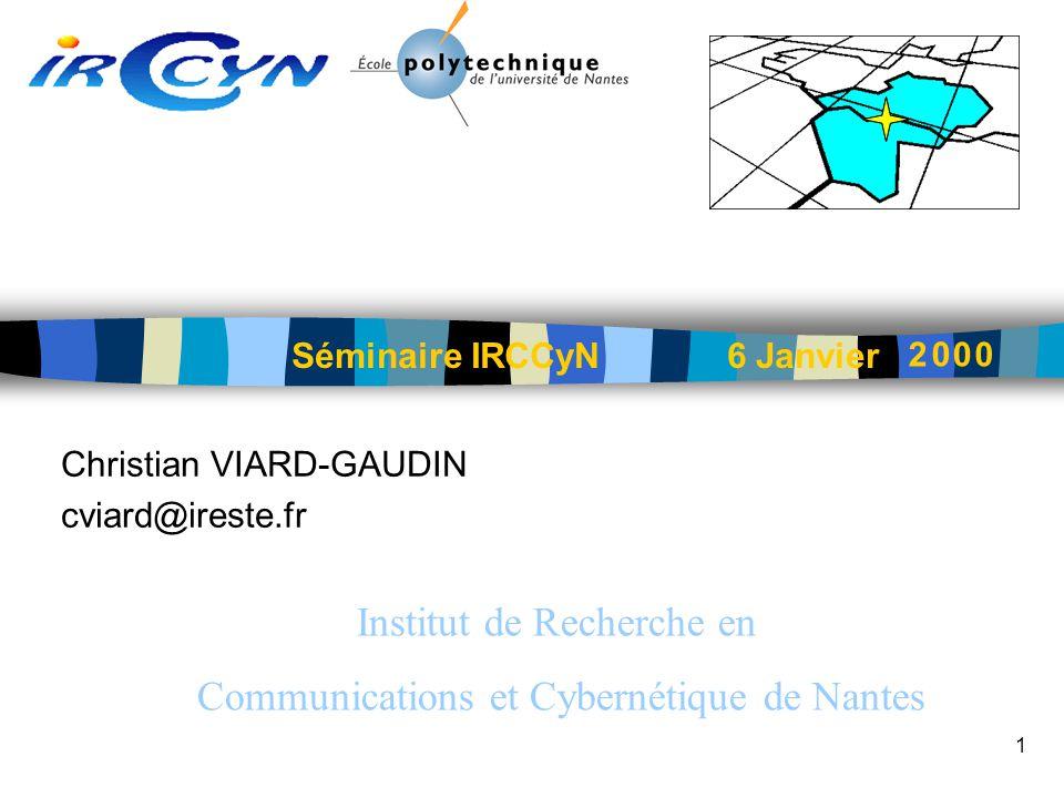 1 Christian VIARD-GAUDIN cviard@ireste.fr Séminaire IRCCyN 6 Janvier Institut de Recherche en Communications et Cybernétique de Nantes 2 0 00