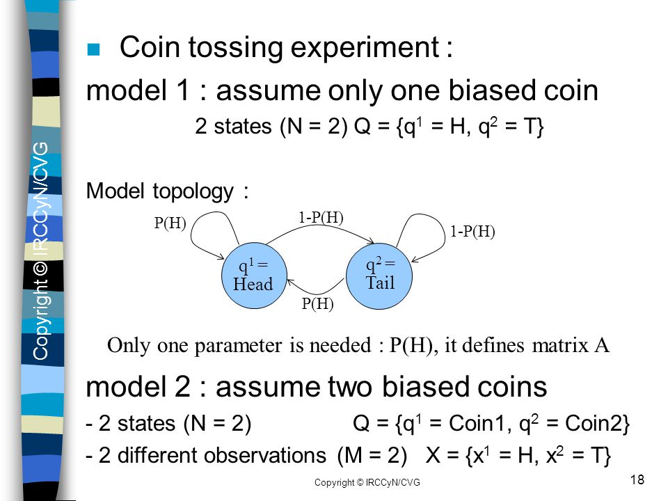 Copyright © IRCCyN/CVG 18 n Coin tossing experiment : model 1 : assume only one biased coin 2 states (N = 2) Q = {q 1 = H, q 2 = T} Model topology : q