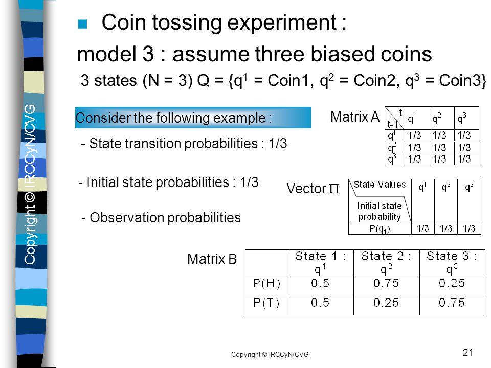 Copyright © IRCCyN/CVG 21 n Coin tossing experiment : model 3 : assume three biased coins 3 states (N = 3) Q = {q 1 = Coin1, q 2 = Coin2, q 3 = Coin3}