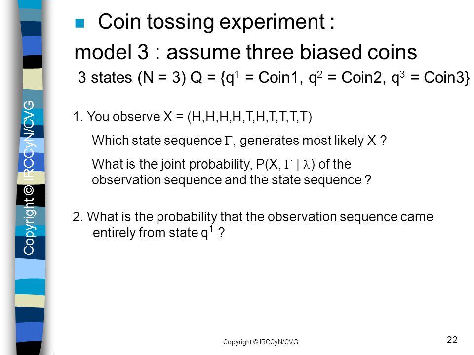 Copyright © IRCCyN/CVG 22 n Coin tossing experiment : model 3 : assume three biased coins 3 states (N = 3) Q = {q 1 = Coin1, q 2 = Coin2, q 3 = Coin3}