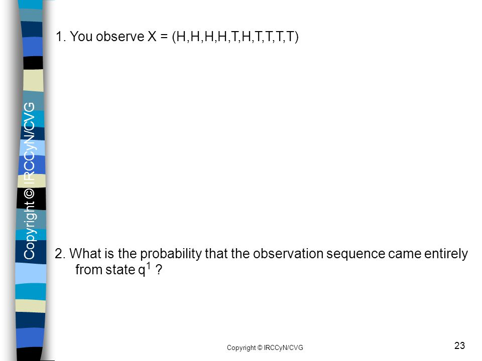 Copyright © IRCCyN/CVG 23 1. You observe X = (H,H,H,H,T,H,T,T,T,T) 2. What is the probability that the observation sequence came entirely from state q