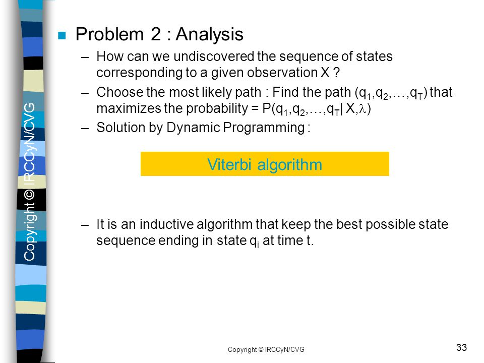 Copyright © IRCCyN/CVG 33 n Problem 2 : Analysis –How can we undiscovered the sequence of states corresponding to a given observation X ? –Choose the