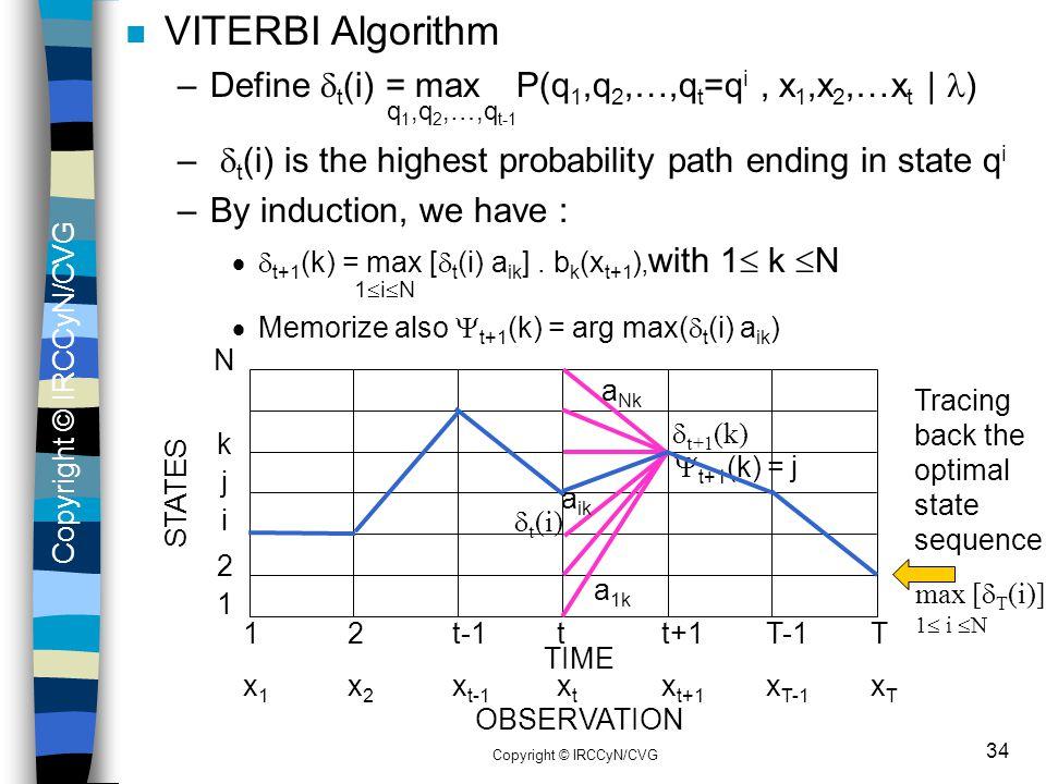 Copyright © IRCCyN/CVG 34 n VITERBI Algorithm –Define  t (i) = max P(q 1,q 2,…,q t =q i, x 1,x 2,…x t | ) q 1,q 2,…,q t-1 –  t (i) is the highest pr