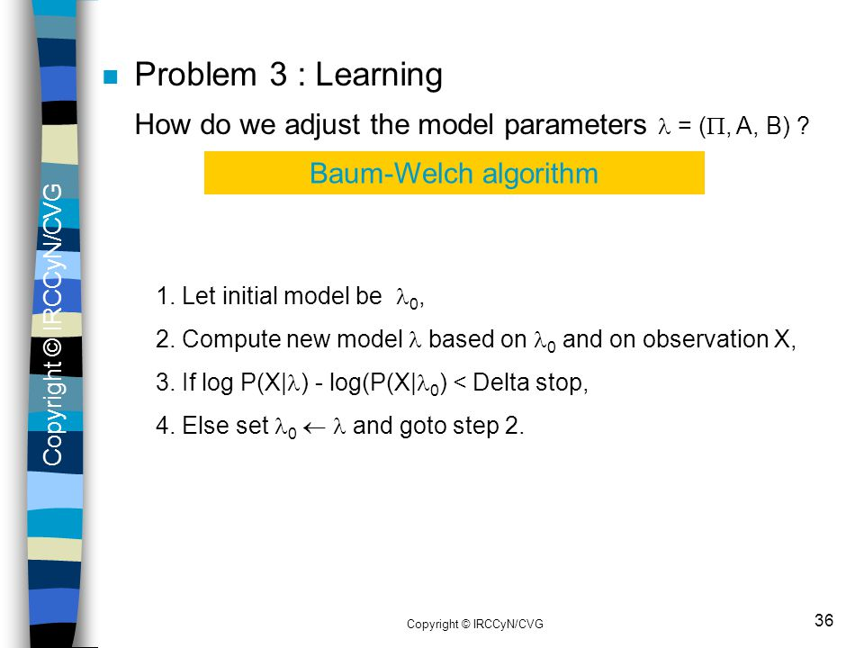 Copyright © IRCCyN/CVG 36 n Problem 3 : Learning How do we adjust the model parameters = ( , A, B) ? Baum-Welch algorithm 1. Let initial model be 0,