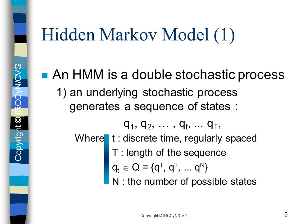 Copyright © IRCCyN/CVG 5 Hidden Markov Model (1) n An HMM is a double stochastic process 1) an underlying stochastic process generates a sequence of s