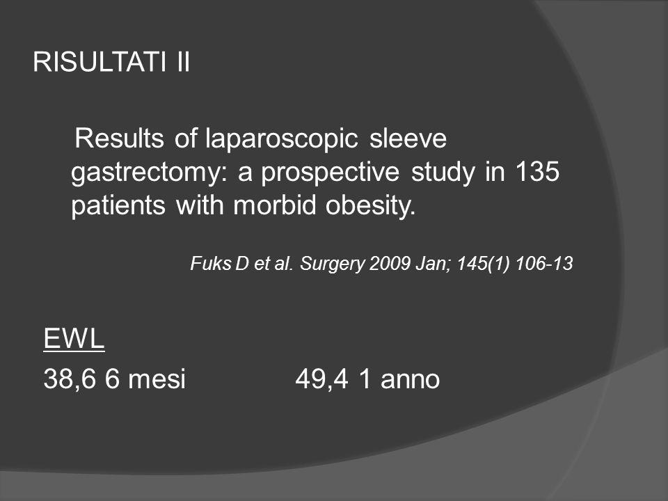 RISULTATI II Results of laparoscopic sleeve gastrectomy: a prospective study in 135 patients with morbid obesity. Fuks D et al. Surgery 2009 Jan; 145(