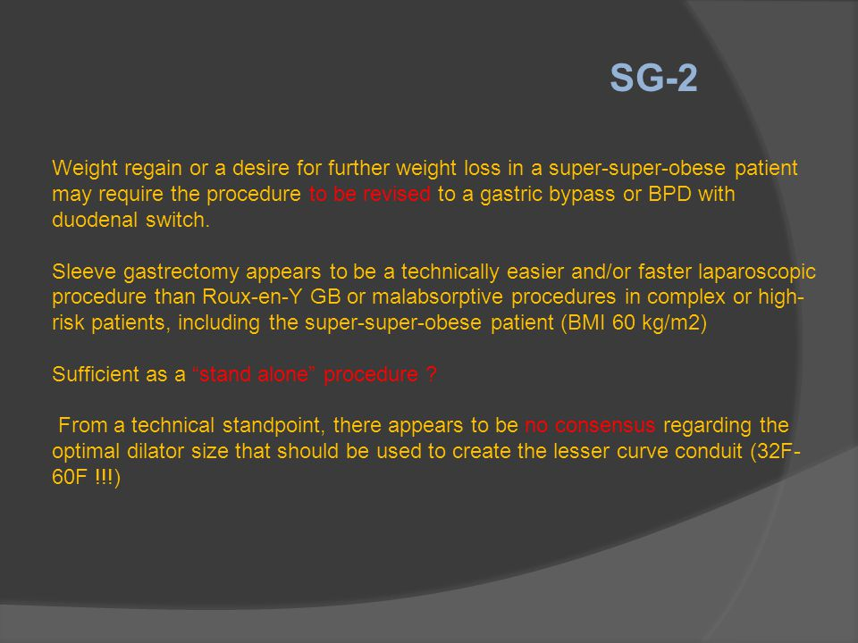 SG-2 Weight regain or a desire for further weight loss in a super-super-obese patient may require the procedure to be revised to a gastric bypass or B