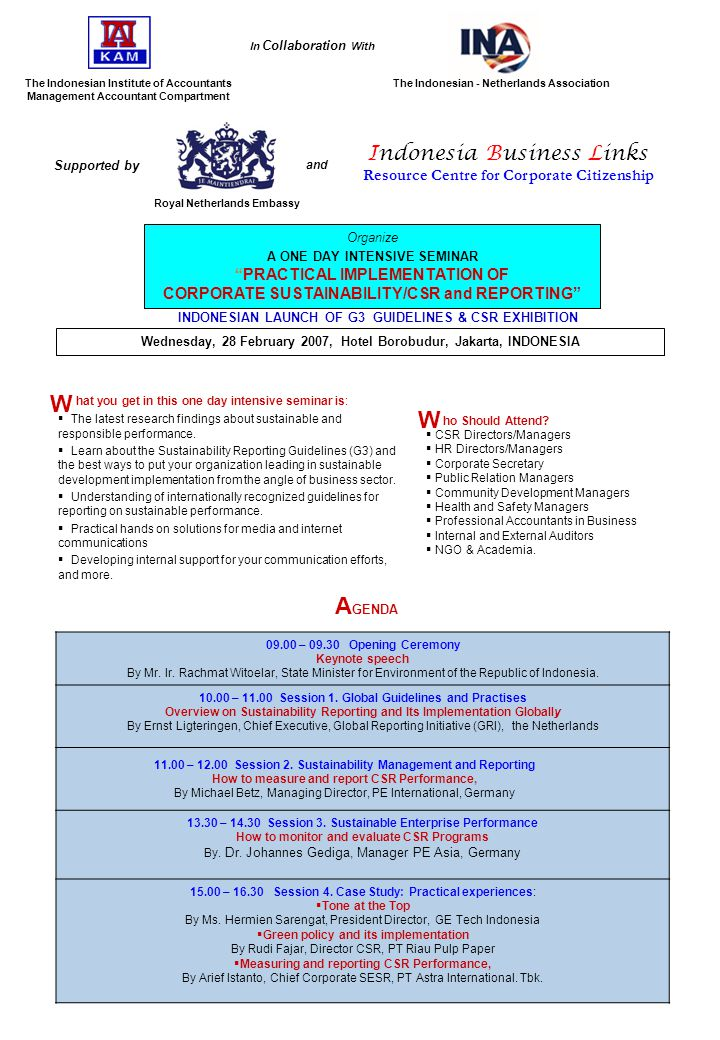 The Indonesian Institute of Accountants Management Accountant Compartment Organize A ONE DAY INTENSIVE SEMINAR PRACTICAL IMPLEMENTATION OF CORPORATE SUSTAINABILITY/CSR and REPORTING The Indonesian - Netherlands Association In Collaboration With INDONESIAN LAUNCH OF G3 GUIDELINES & CSR EXHIBITION Wednesday, 28 February 2007, Hotel Borobudur, Jakarta, INDONESIA hat you get in this one day intensive seminar is:  The latest research findings about sustainable and responsible performance.