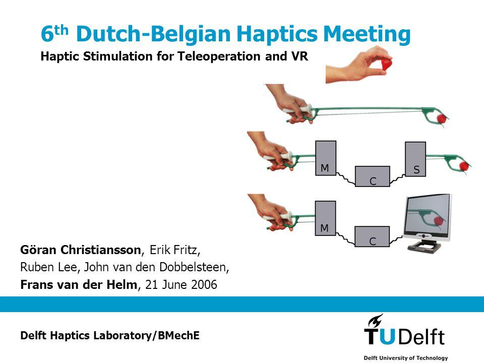 6 th Dutch-Belgian Haptics Meeting Haptic Stimulation for Teleoperation and VR Göran Christiansson, Erik Fritz, Ruben Lee, John van den Dobbelsteen, Frans van der Helm, 21 June 2006 Delft Haptics Laboratory/BMechE