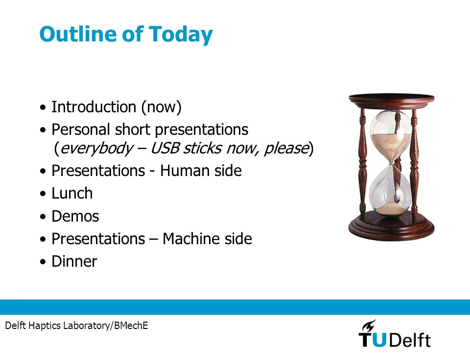Delft Haptics Laboratory/BMechE Outline of Today Introduction (now) Personal short presentations (everybody – USB sticks now, please) Presentations - Human side Lunch Demos Presentations – Machine side Dinner