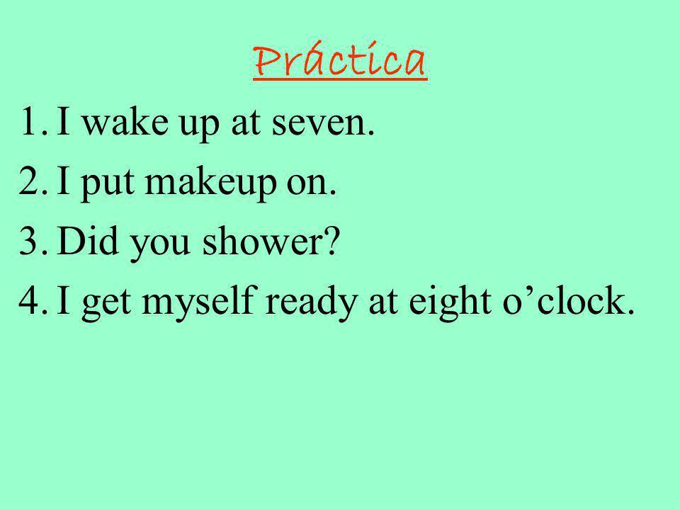 Práctica 1.I wake up at seven.2.I put makeup on. 3.Did you shower.