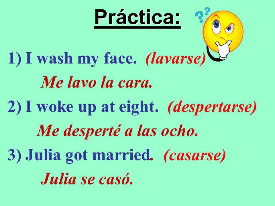 Práctica: 1) I wash my face.(lavarse) Me lavo la cara.