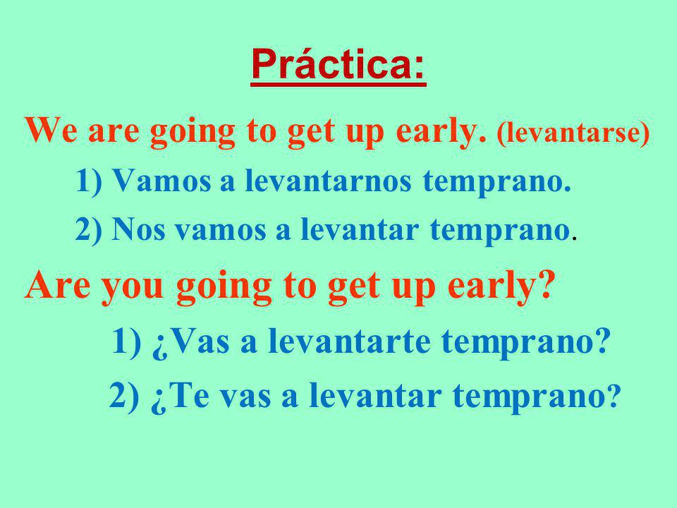 Práctica: We are going to get up early. (levantarse) 1) Vamos a levantarnos temprano. 2) Nos vamos a levantar temprano. Are you going to get up early?
