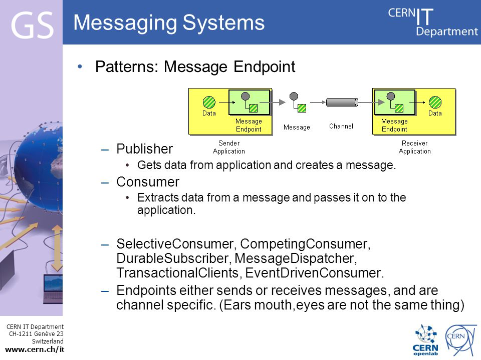 CERN IT Department CH-1211 Genève 23 Switzerland   t Internet Services Messaging Systems Patterns: Message Endpoint –Publisher Gets data from application and creates a message.
