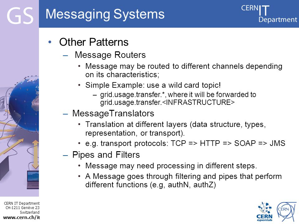 CERN IT Department CH-1211 Genève 23 Switzerland   t Internet Services Messaging Systems Other Patterns – Message Routers Message may be routed to different channels depending on its characteristics; Simple Example: use a wild card topic.