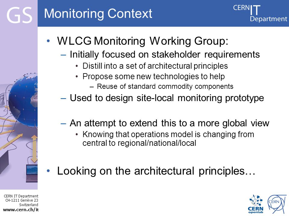 CERN IT Department CH-1211 Genève 23 Switzerland   t Internet Services Monitoring Context WLCG Monitoring Working Group: –Initially focused on stakeholder requirements Distill into a set of architectural principles Propose some new technologies to help –Reuse of standard commodity components –Used to design site-local monitoring prototype –An attempt to extend this to a more global view Knowing that operations model is changing from central to regional/national/local Looking on the architectural principles…