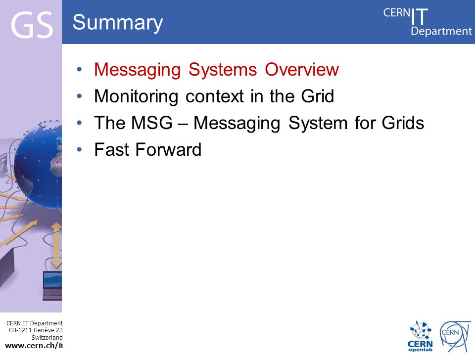 CERN IT Department CH-1211 Genève 23 Switzerland www.cern.ch/i t Internet Services Summary Messaging Systems Overview Monitoring context in the Grid The MSG – Messaging System for Grids Fast Forward –In the monitoring context.