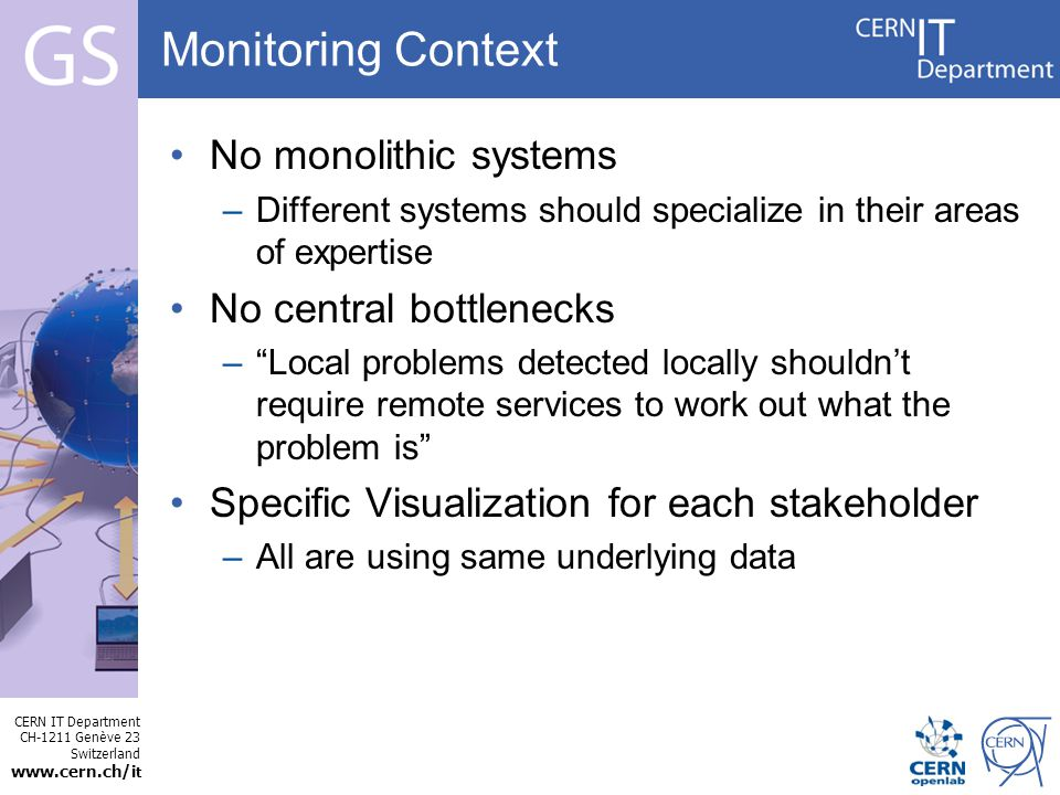 CERN IT Department CH-1211 Genève 23 Switzerland   t Internet Services Monitoring Context No monolithic systems –Different systems should specialize in their areas of expertise No central bottlenecks – Local problems detected locally shouldn't require remote services to work out what the problem is Specific Visualization for each stakeholder –All are using same underlying data