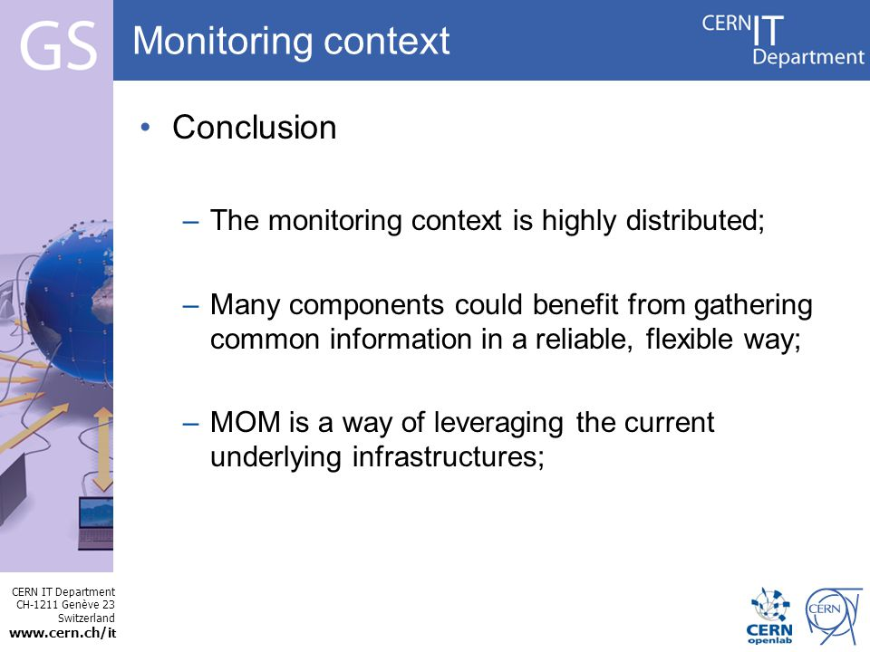 CERN IT Department CH-1211 Genève 23 Switzerland   t Internet Services Conclusion –The monitoring context is highly distributed; –Many components could benefit from gathering common information in a reliable, flexible way; –MOM is a way of leveraging the current underlying infrastructures; Monitoring context