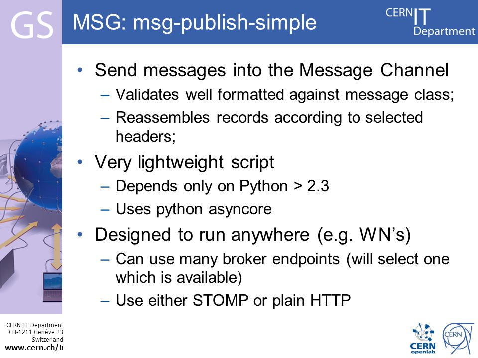 CERN IT Department CH-1211 Genève 23 Switzerland   t Internet Services MSG: msg-publish-simple Send messages into the Message Channel –Validates well formatted against message class; –Reassembles records according to selected headers; Very lightweight script –Depends only on Python > 2.3 –Uses python asyncore Designed to run anywhere (e.g.
