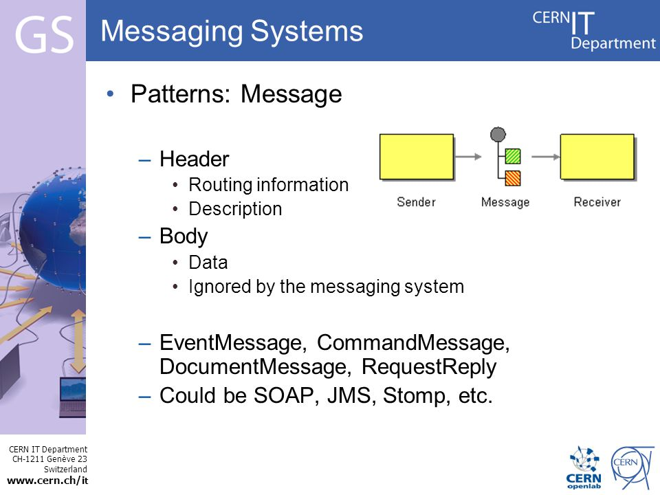 CERN IT Department CH-1211 Genève 23 Switzerland   t Internet Services Messaging Systems Patterns: Message –Header Routing information Description –Body Data Ignored by the messaging system –EventMessage, CommandMessage, DocumentMessage, RequestReply –Could be SOAP, JMS, Stomp, etc.