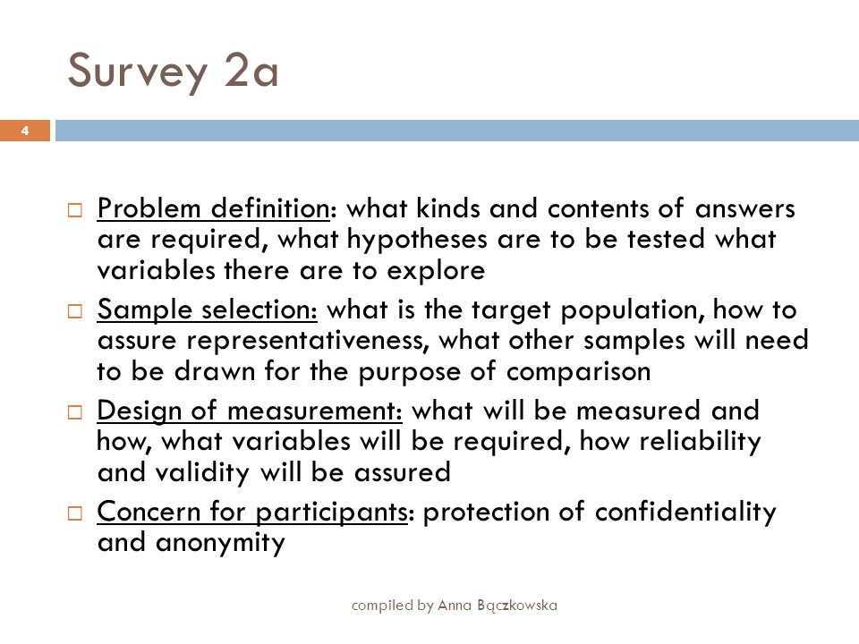 Survey 2 - Planning a survey: main considerations compiled by Anna Bączkowska 3 problem definition Sample selection Design of measurements Concern for