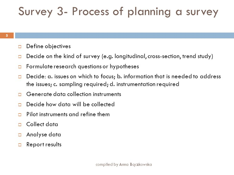 Survey 2a compiled by Anna Bączkowska 4  Problem definition: what kinds and contents of answers are required, what hypotheses are to be tested what variables there are to explore  Sample selection: what is the target population, how to assure representativeness, what other samples will need to be drawn for the purpose of comparison  Design of measurement: what will be measured and how, what variables will be required, how reliability and validity will be assured  Concern for participants: protection of confidentiality and anonymity