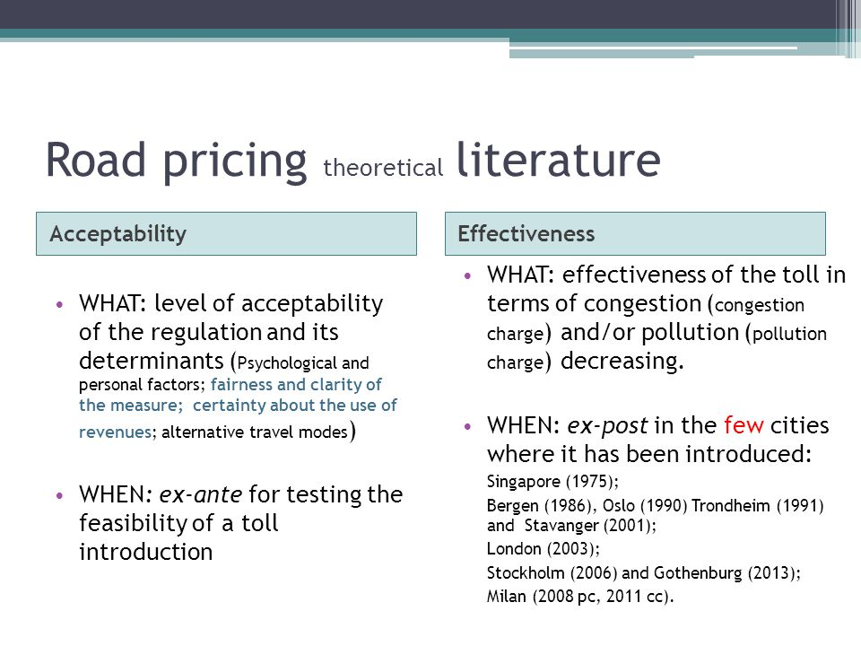 Road pricing theoretical literature AcceptabilityEffectiveness WHAT: level of acceptability of the regulation and its determinants ( Psychological and personal factors; fairness and clarity of the measure; certainty about the use of revenues; alternative travel modes ) WHEN: ex-ante for testing the feasibility of a toll introduction WHAT: effectiveness of the toll in terms of congestion ( congestion charge ) and/or pollution ( pollution charge ) decreasing.
