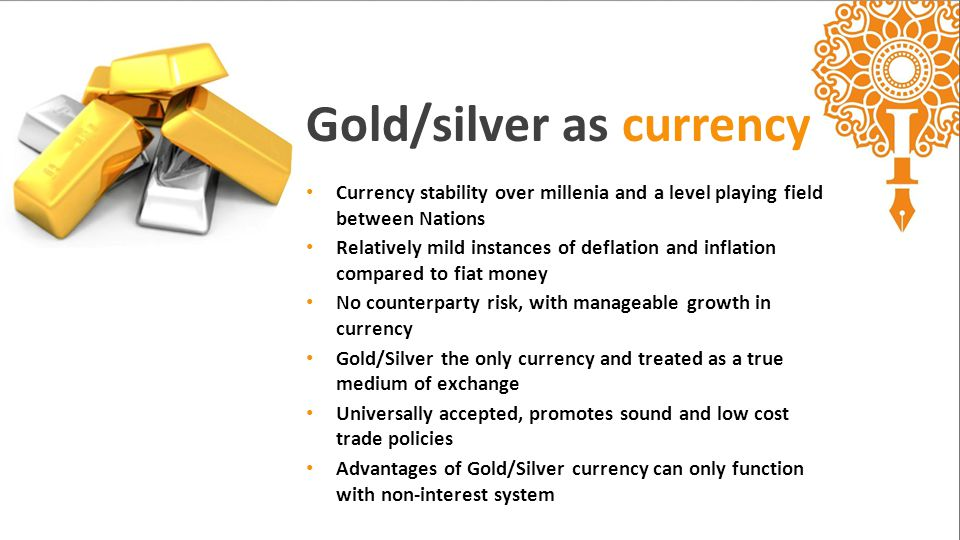 Currency stability over millenia and a level playing field between Nations Relatively mild instances of deflation and inflation compared to fiat money No counterparty risk, with manageable growth in currency Gold/Silver the only currency and treated as a true medium of exchange Universally accepted, promotes sound and low cost trade policies Advantages of Gold/Silver currency can only function with non-interest system Gold/silver as currency