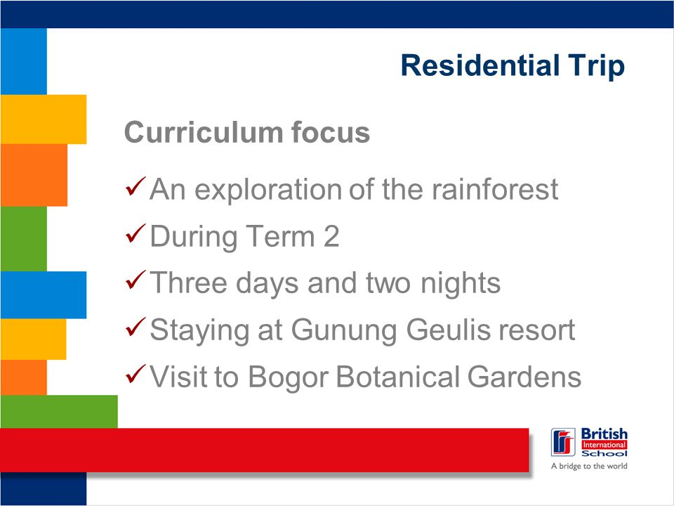Residential Trip Curriculum focus An exploration of the rainforest During Term 2 Three days and two nights Staying at Gunung Geulis resort Visit to Bogor Botanical Gardens