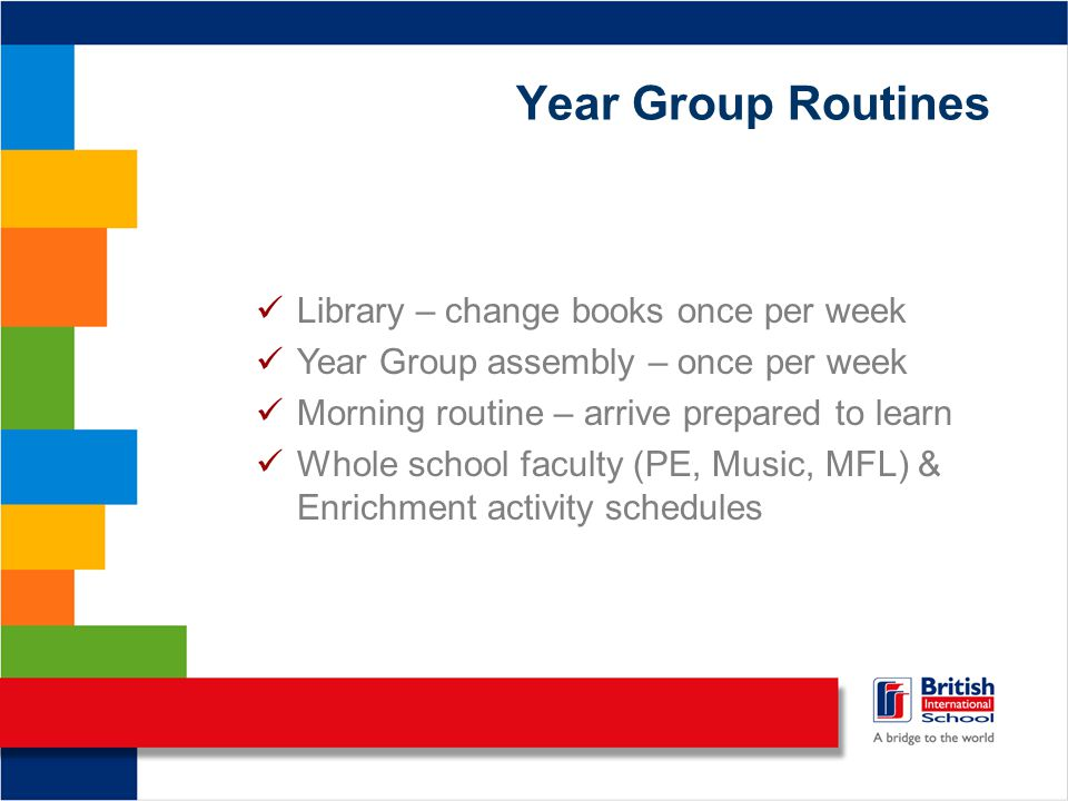Year Group Routines Library – change books once per week Year Group assembly – once per week Morning routine – arrive prepared to learn Whole school faculty (PE, Music, MFL) & Enrichment activity schedules
