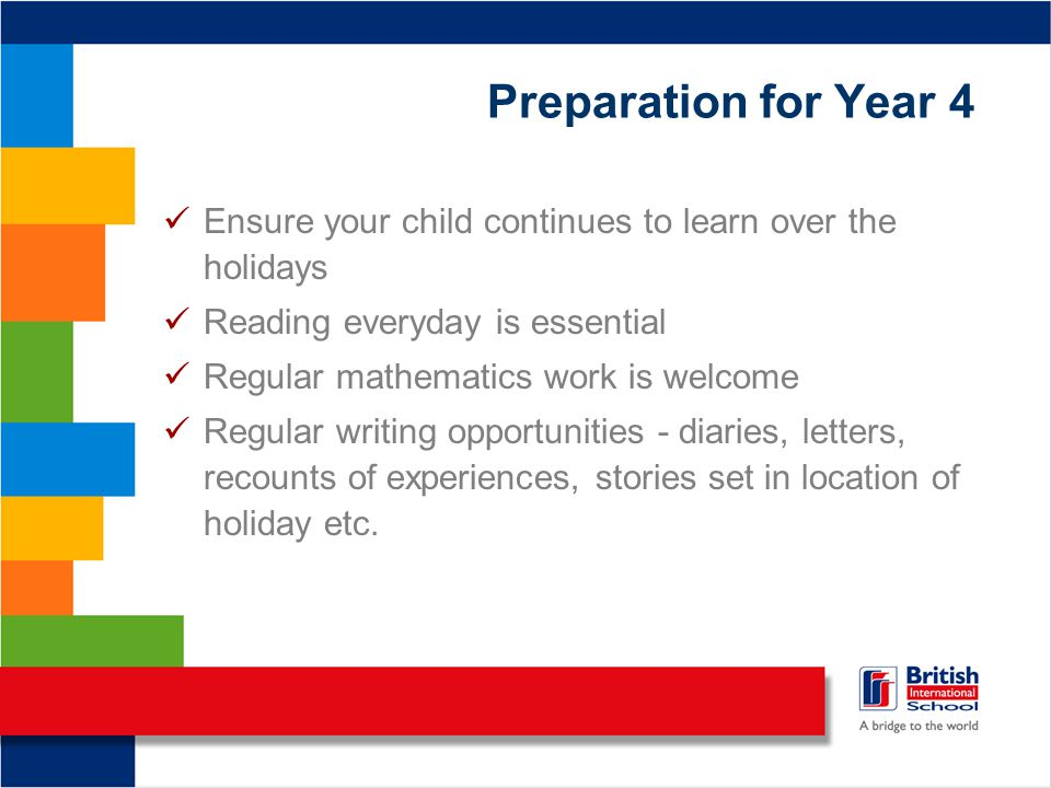 Preparation for Year 4 Ensure your child continues to learn over the holidays Reading everyday is essential Regular mathematics work is welcome Regula