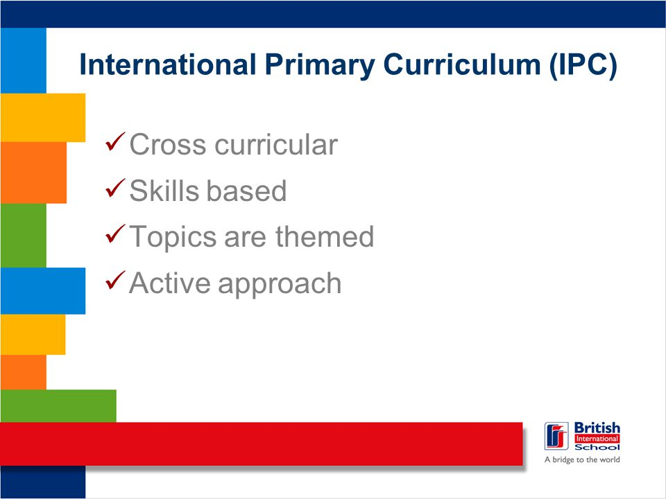 International Primary Curriculum (IPC) Cross curricular Skills based Topics are themed Active approach
