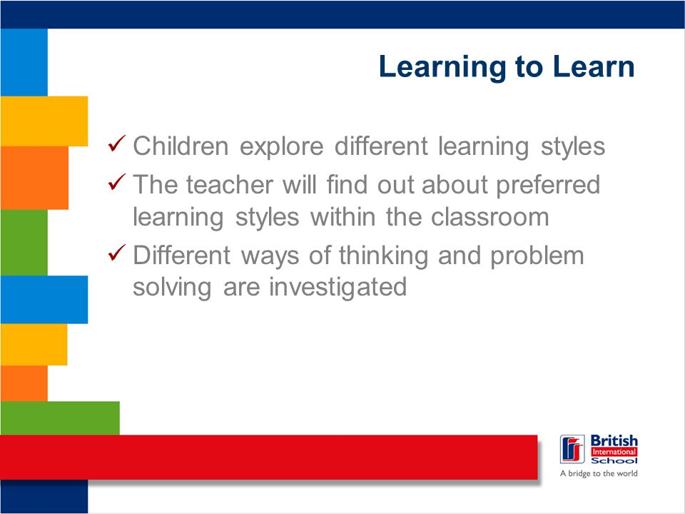 Learning to Learn Children explore different learning styles The teacher will find out about preferred learning styles within the classroom Different ways of thinking and problem solving are investigated