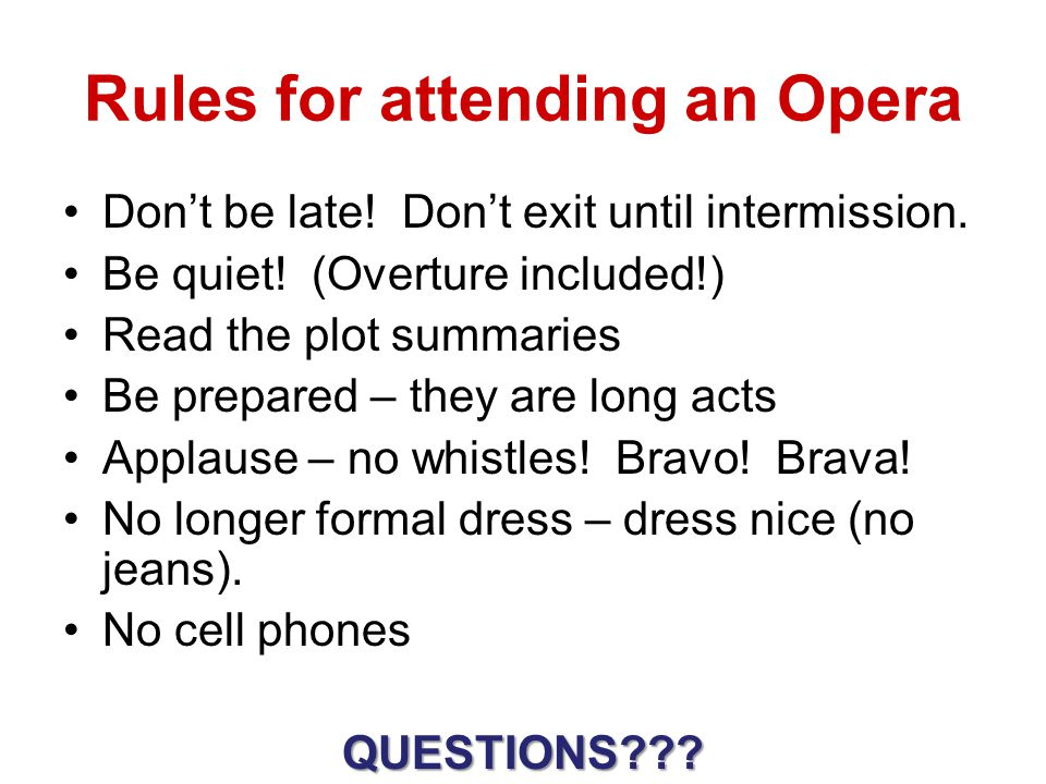 Rules for attending an Opera Don't be late! Don't exit until intermission. Be quiet! (Overture included!) Read the plot summaries Be prepared – they a