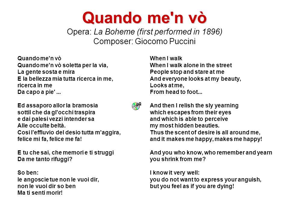 Quando me'n vò Quando me'n vò Opera: La Boheme (first performed in 1896) Composer: Giocomo Puccini Quando me'n vò Quando me'n vò soletta per la via, L