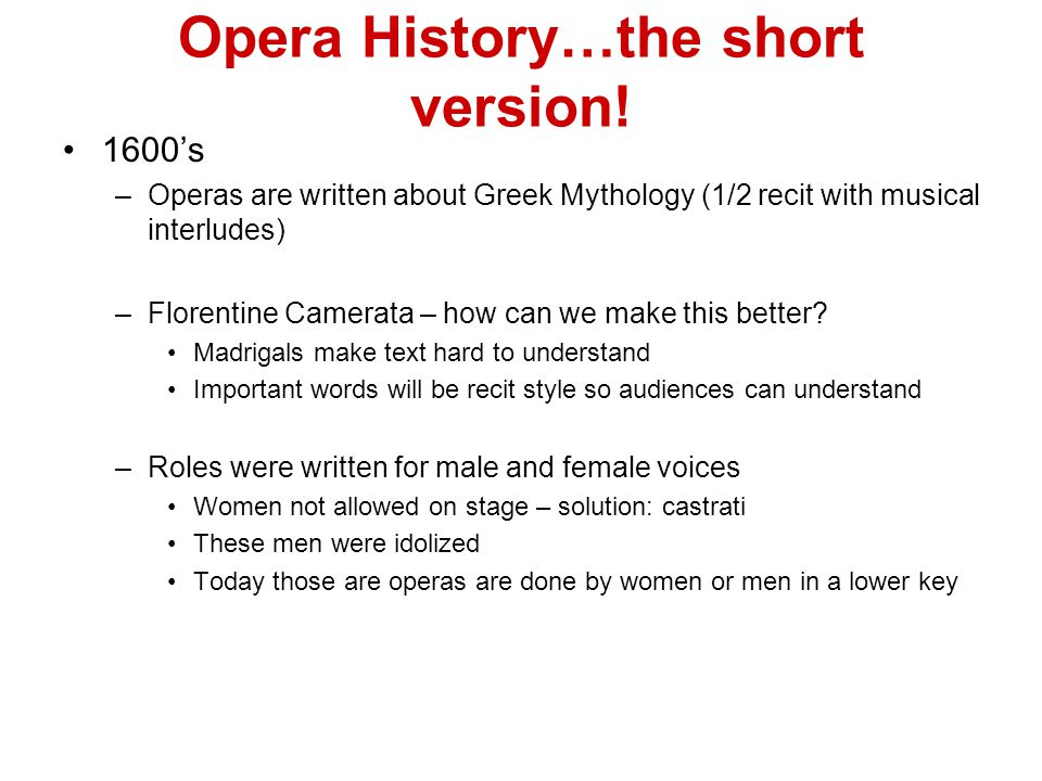 Opera History…the short version! 1600's –Operas are written about Greek Mythology (1/2 recit with musical interludes) –Florentine Camerata – how can w