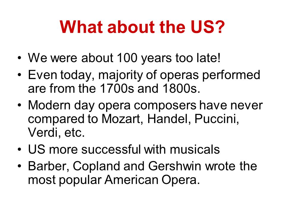 What about the US? We were about 100 years too late! Even today, majority of operas performed are from the 1700s and 1800s. Modern day opera composers