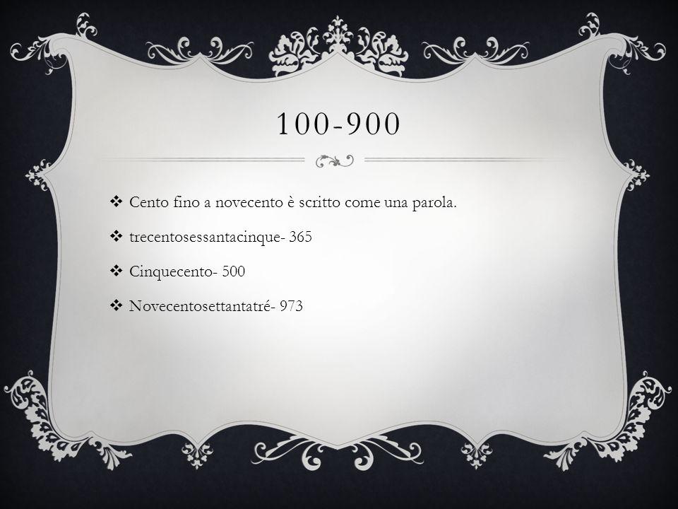 100-900  Cento fino a novecento è scritto come una parola.  trecentosessantacinque- 365  Cinquecento- 500  Novecentosettantatré- 973