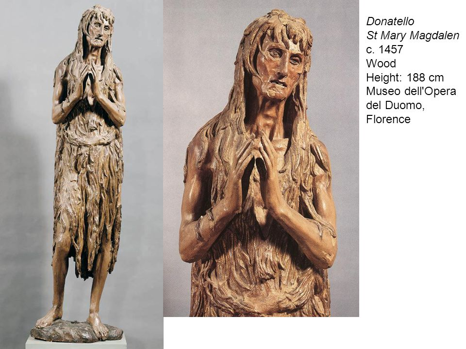 Donatello St Mary Magdalen c. 1457 Wood Height: 188 cm Museo dell Opera del Duomo, Florence