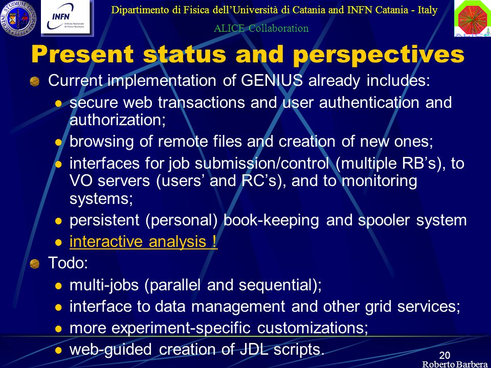 20 Roberto Barbera Present status and perspectives Current implementation of GENIUS already includes: secure web transactions and user authentication and authorization; browsing of remote files and creation of new ones; interfaces for job submission/control (multiple RB's), to VO servers (users' and RC's), and to monitoring systems; persistent (personal) book-keeping and spooler system interactive analysis .