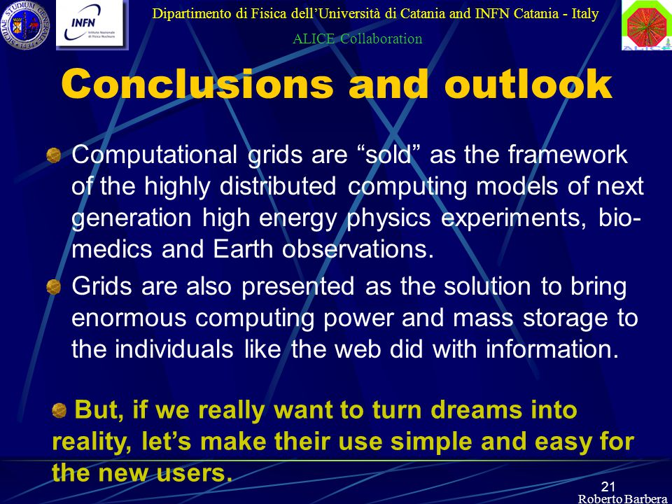 "21 Roberto Barbera Conclusions and outlook Computational grids are ""sold"" as the framework of the highly distributed computing models of next generati"