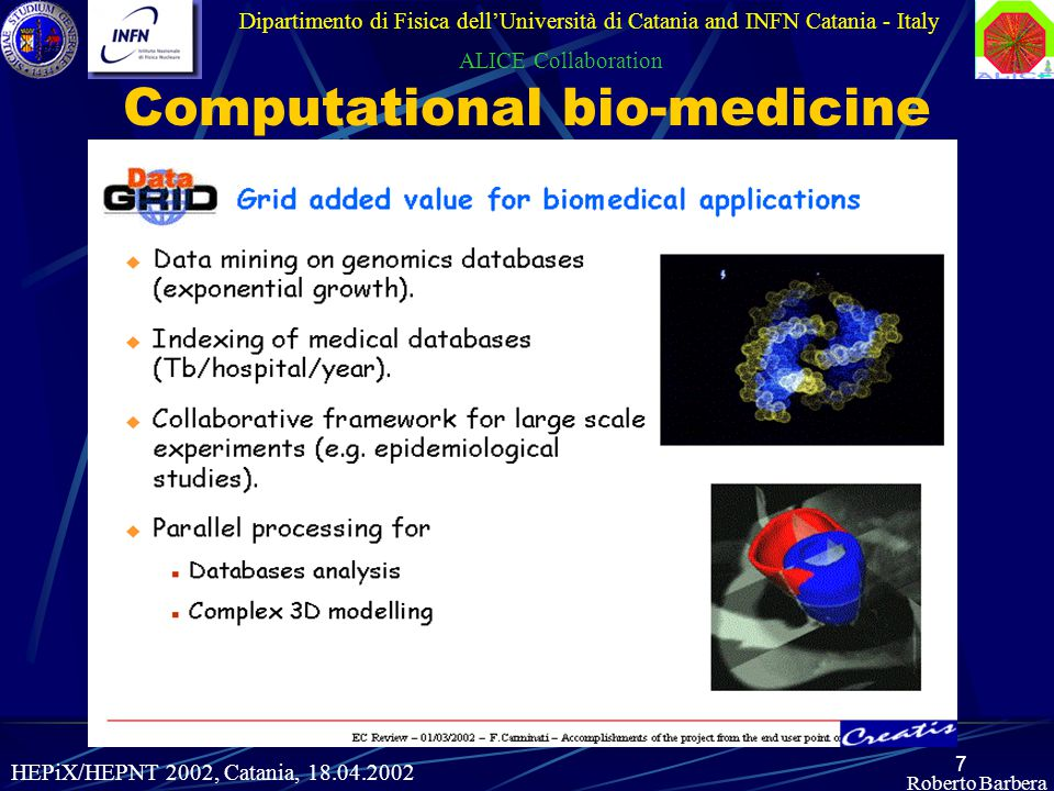 7 Roberto Barbera Dipartimento di Fisica dell'Università di Catania and INFN Catania - Italy ALICE Collaboration HEPiX/HEPNT 2002, Catania, 18.04.2002 Computational bio-medicine